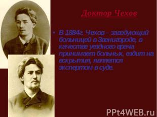 В 1884г. Чехов – заведующий больницей в Звенигороде, в качестве уездного врача п