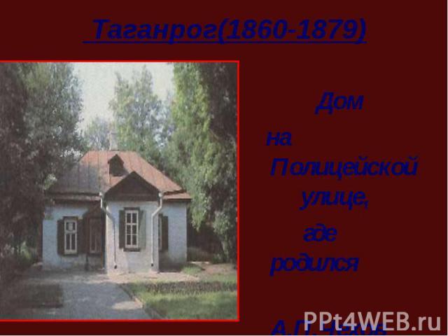 Дом на Полицейской улице, где родился А.П.Чехов