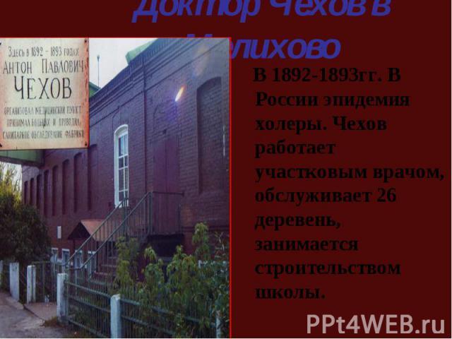 В 1892-1893гг. В России эпидемия холеры. Чехов работает участковым врачом, обслуживает 26 деревень, занимается строительством школы. В 1892-1893гг. В России эпидемия холеры. Чехов работает участковым врачом, обслуживает 26 деревень, занимается строи…
