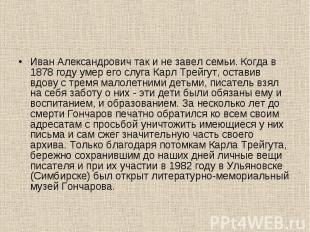 Иван Александрович так и не завел семьи. Когда в 1878 году умер его слуга Карл Т