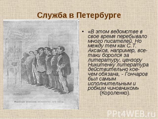 «В этом ведомстве в свое время перебывало много писателей. Но между тем как С.Т. Аксаков, например, все-таки боролся за литературу, цензору Никитенку литература действительно кое-чем обязана, - Гончаров был самым исполнительным и робким чиновником» …