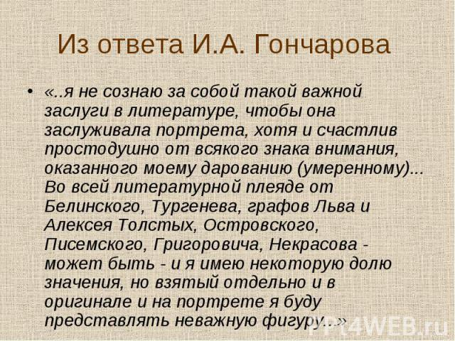 «..я не сознаю за собой такой важной заслуги в литературе, чтобы она заслуживала портрета, хотя и счастлив простодушно от всякого знака внимания, оказанного моему дарованию (умеренному)... Во всей литературной плеяде от Белинского, Тургенева, графов…