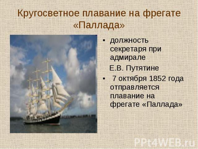 должность секретаря при адмирале должность секретаря при адмирале Е.В. Путятине 7 октября 1852 года отправляется плавание на фрегате «Паллада»