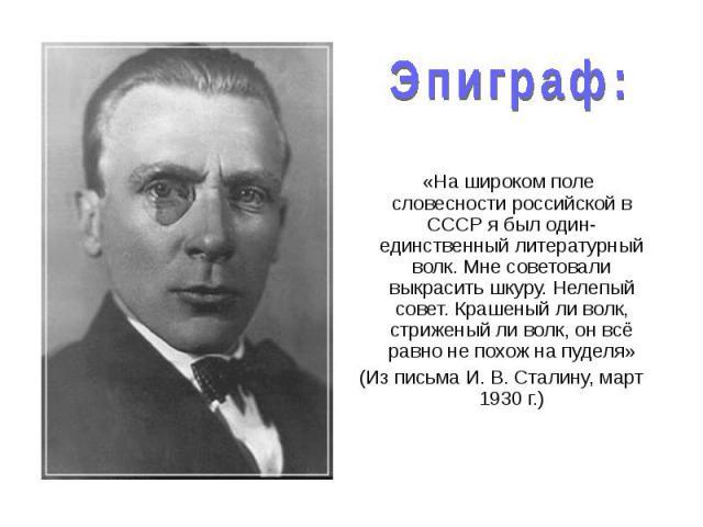 «На широком поле словесности российской в СССР я был один-единственный литературный волк. Мне советовали выкрасить шкуру. Нелепый совет. Крашеный ли волк, стриженый ли волк, он всё равно не похож на пуделя» «На широком поле словесности российской в …
