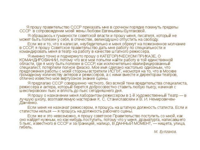 Я прошу правительство СССР приказать мне в срочном порядке покинуть пределы СССР в сопровождении моей жены Любови Евгеньевны Булгаковой. Я обращаюсь к гуманности советской власти и прошу меня, писателя, который не может быть полезен у себя, в отечес…