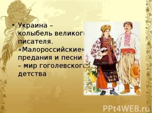 Украина – колыбель великого писателя. «Малороссийские» предания и песни – мир го