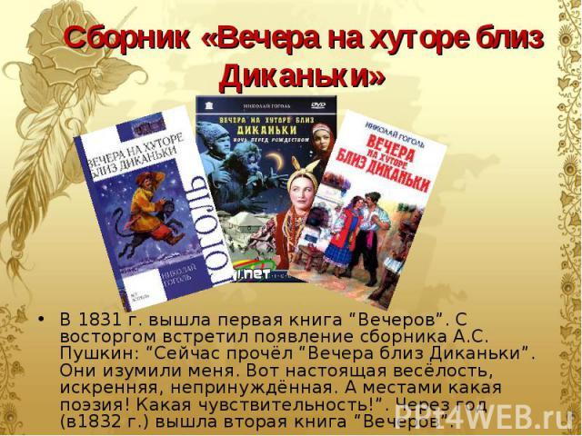 """В 1831 г. вышла первая книга """"Вечеров"""". С восторгом встретил появление сборника А.С. Пушкин: """"Сейчас прочёл """"Вечера близ Диканьки"""". Они изумили меня. Вот настоящая весёлость, искренняя, непринуждённая. А местами какая поэзия! Какая чувствительность!…"""