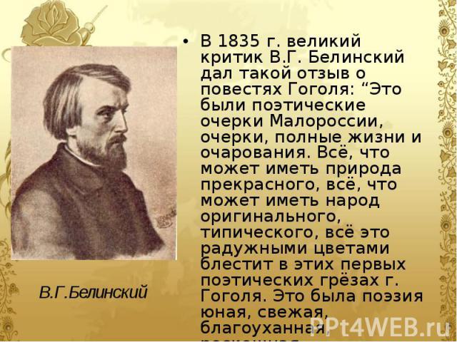 """В 1835 г. великий критик В.Г. Белинский дал такой отзыв о повестях Гоголя: """"Это были поэтические очерки Малороссии, очерки, полные жизни и очарования. Всё, что может иметь природа прекрасного, всё, что может иметь народ оригинального, типического, в…"""