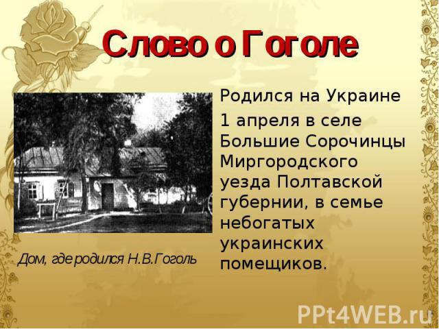 Родился на Украине Родился на Украине 1 апреля в селе Большие Сорочинцы Миргородского уезда Полтавской губернии, в семье небогатых украинских помещиков.