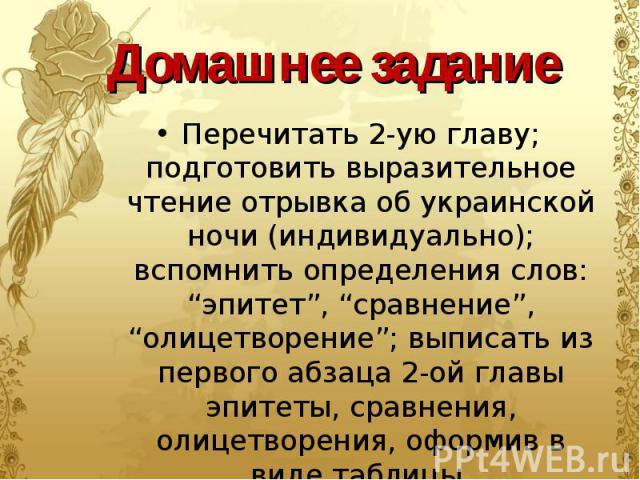 """Перечитать 2-ую главу; подготовить выразительное чтение отрывка об украинской ночи (индивидуально); вспомнить определения слов: """"эпитет"""", """"сравнение"""", """"олицетворение""""; выписать из первого абзаца 2-ой главы эпитеты, сравнения, олицетворения, оформив …"""