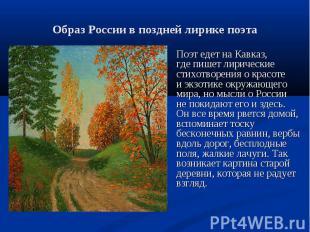 Поэт едет на Кавказ, где пишет лирические стихотворения о красоте и экзотике окр