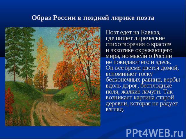 Поэт едет на Кавказ, где пишет лирические стихотворения о красоте и экзотике окружающего мира, но мысли о России не покидают его и здесь. Он все время рвется домой, вспоминает тоску бесконечных равнин, вербы вдоль дорог, бесплодные поля, жалкие лачу…