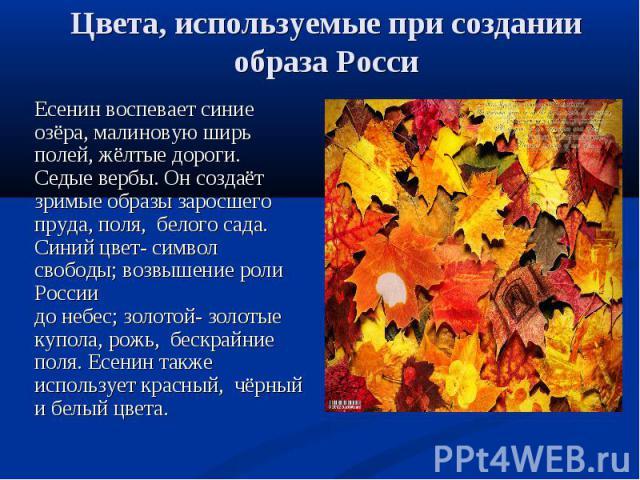 Есенин воспевает синие озёра, малиновую ширь полей, жёлтые дороги. Седые вербы. Он создаёт зримые образы заросшего пруда, поля, белого сада. Синий цвет- символ свободы; возвышение роли России до небес; золотой- золотые купола, рожь, бескрайние поля.…