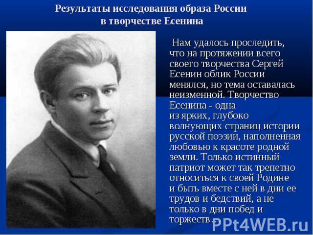 Нам удалось проследить, что на протяжении всего своего творчества Сергей Есенин облик России менялся, но тема оставалась неизменной. Творчество Есенина - одна из ярких, глубоко волнующих страниц истории русской поэзии, наполненная любовью к красоте …