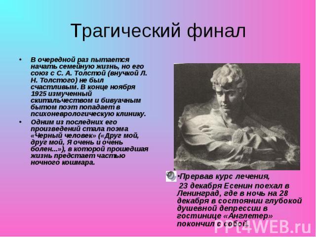 В очередной раз пытается начать семейную жизнь, но его союз с С. А. Толстой (внучкой Л. Н. Толстого) не был счастливым. В конце ноября 1925 измученный скитальчеством и бивуачным бытом поэт попадает в психоневрологическую клинику. В очередной раз пыт…