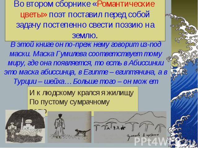 В этой книге он по-прежнему говорит из-под маски. Маска Гумилева соответствует тому миру, где она появляется, то есть в Абиссинии это маска абиссинца, в Египте – египтянина, а в Турции – шейха… Больше того – он может превратиться в ягуара. В этой кн…