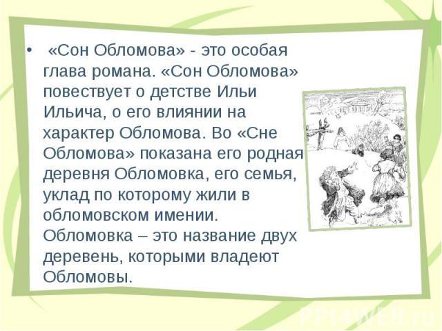 «Сон Обломова» - это особая глава романа. «Сон Обломова» повествует о детстве Ильи Ильича, о его влиянии на характер Обломова. Во «Сне Обломова» показана его родная деревня Обломовка, его семья, уклад по которому жили в обломовском имении. Обломовка…
