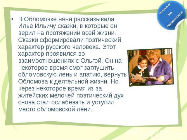 В Обломовке няня рассказывала Илье Ильичу сказки, в которые он верил на протяжении всей жизни. Сказки сформировали поэтический характер русского человека. Этот характер проявился во взаимоотношениях с Ольгой. Он на некоторое время смог заглушить обл…