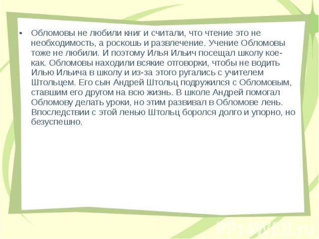 Обломовы не любили книг и считали, что чтение это не необходимость, а роскошь и развлечение. Учение Обломовы тоже не любили. И поэтому Илья Ильич посещал школу кое-как. Обломовы находили всякие отговорки, чтобы не водить Илью Ильича в школу и из-за …