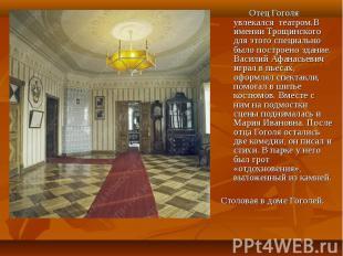 Отец Гоголя увлекался театром.В имении Трощинского для этого специально было пос