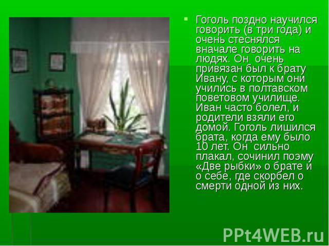 Гоголь поздно научился говорить (в три года) и очень стеснялся вначале говорить на людях. Он очень привязан был к брату Ивану, с которым они учились в полтавском поветовом училище. Иван часто болел, и родители взяли его домой. Гоголь лишился брата, …