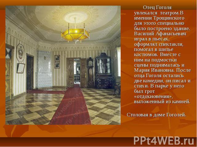 Отец Гоголя увлекался театром.В имении Трощинского для этого специально было построено здание. Василий Афанасьевич играл в пьесах, оформлял спектакли, помогал в шитье костюмов. Вместе с ним на подмостки сцены поднималась и Мария Ивановна. После отца…