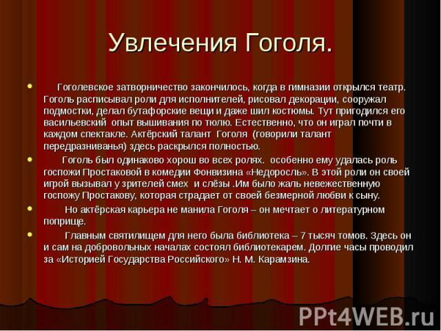 Гоголевское затворничество закончилось, когда в гимназии открылся театр. Гоголь расписывал роли для исполнителей, рисовал декорации, сооружал подмостки, делал бутафорские вещи и даже шил костюмы. Тут пригодился его васильевский опыт вышивания по тюл…