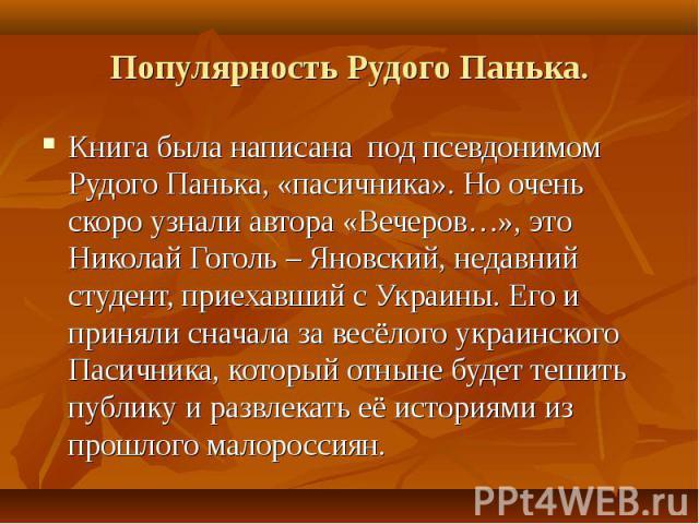 Книга была написана под псевдонимом Рудого Панька, «пасичника». Но очень скоро узнали автора «Вечеров…», это Николай Гоголь – Яновский, недавний студент, приехавший с Украины. Его и приняли сначала за весёлого украинского Пасичника, который отныне б…
