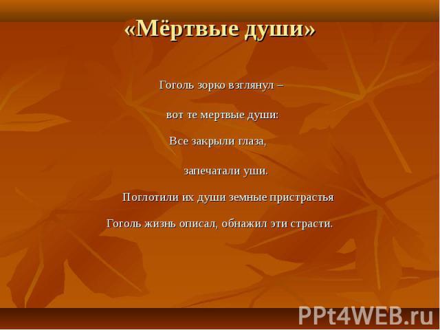 Гоголь зорко взглянул – Гоголь зорко взглянул – вот те мертвые души: Все закрыли глаза, запечатали уши. Поглотили их души земные пристрастья Гоголь жизнь описал, обнажил эти страсти.