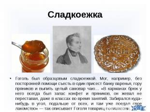 Гоголь был образцовым сладкоежкой. Мог, например, без посторонней помощи съесть