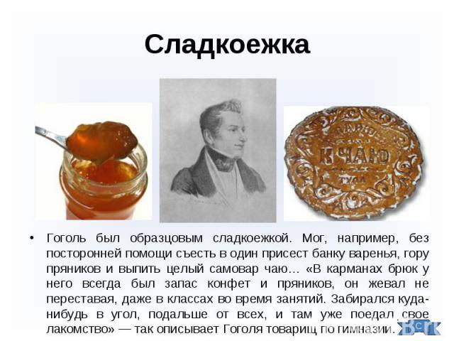 Гоголь был образцовым сладкоежкой. Мог, например, без посторонней помощи съесть в один присест банку варенья, гору пряников и выпить целый самовар чаю… «В карманах брюк у него всегда был запас конфет и пряников, он жевал не переставая, даже в класса…