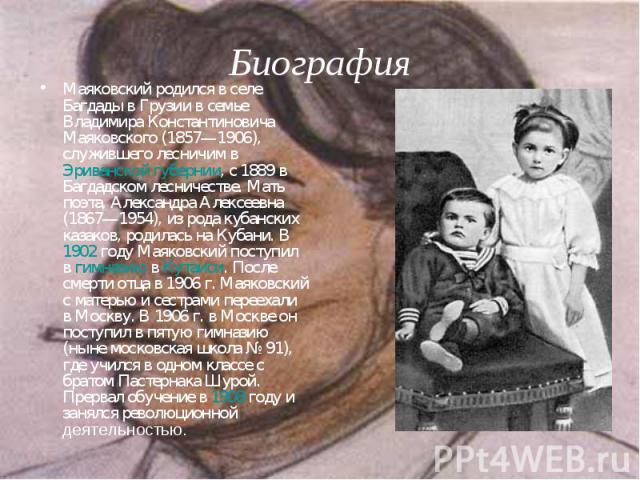 Маяковский родился в селе Багдады в Грузии в семье Владимира Константиновича Маяковского (1857—1906), служившего лесничим в Эриванской губернии, с 1889 в Багдадском лесничестве. Мать поэта, Александра Алексеевна (1867—1954), из рода кубанских казако…