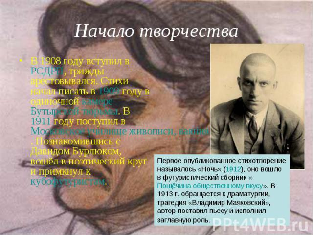 В 1908 году вступил в РСДРП, трижды арестовывался. Стихи начал писать в 1909 году в одиночной камере Бутырской тюрьмы. В 1911 году поступил в Московское училище живописи, ваяния и зодчества. Познакомившись с Давидом Бурлюком, вошёл в поэтический кру…