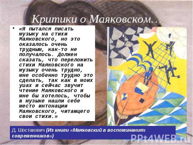 «Я пытался писать музыку на стихи Маяковского, но это оказалось очень трудным, как-то не получалось. Должен сказать, что переложить стихи Маяковского на музыку очень трудно, мне особенно трудно это сделать, так как в моих ушах и сейчас звучит чтение…