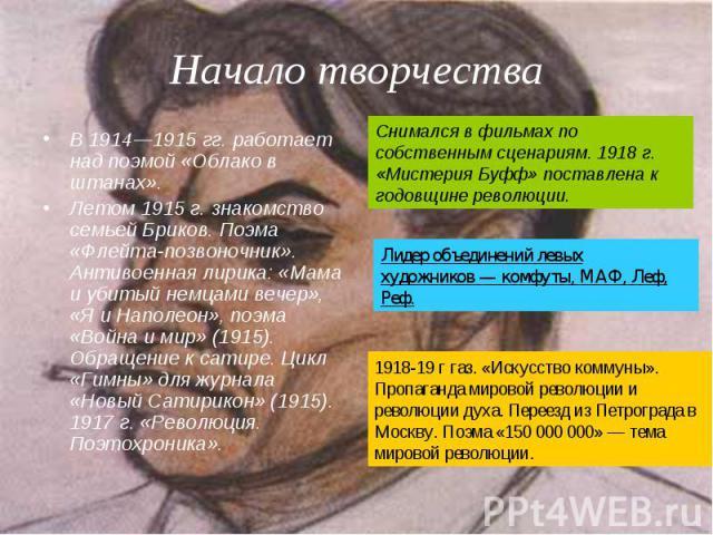В 1914—1915гг. работает над поэмой «Облако в штанах». В 1914—1915гг. работает над поэмой «Облако в штанах». Летом 1915г. знакомство семьейБриков. Поэма «Флейта-позвоночник». Антивоенная лирика: «Мама и убитый немцами вечер», …