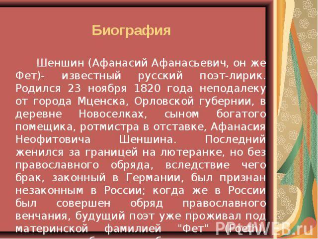 Шеншин (Афанасий Афанасьевич, он же Фет)- известный русский поэт-лирик. Родился 23 ноября 1820 года неподалеку от города Мценска, Орловской губернии, в деревне Новоселках, сыном богатого помещика, ротмистра в отставке, Афанасия Неофитовича Шеншина. …