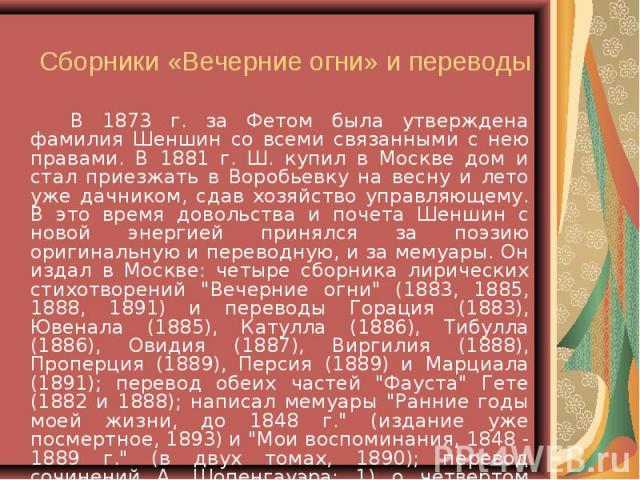 В 1873 г. за Фетом была утверждена фамилия Шеншин со всеми связанными с нею правами. В 1881 г. Ш. купил в Москве дом и стал приезжать в Воробьевку на весну и лето уже дачником, сдав хозяйство управляющему. В это время довольства и почета Шеншин с но…