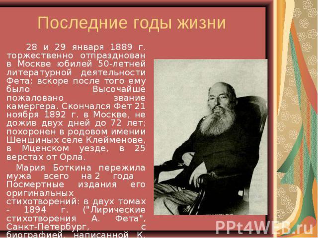 28 и 29 января 1889 г. торжественно отпразднован в Москве юбилей 50-летней литературной деятельности Фета; вскоре после того ему было Высочайше пожаловано звание камергера. Скончался Фет 21 ноября 1892 г. в Москве, не дожив двух дней до 72 лет; похо…
