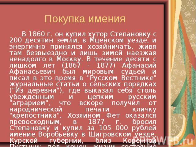 В 1860 г. он купил хутор Степановку с 200 десятин земли, в Мценском уезде, и энергично принялся хозяйничать, живя там безвыездно и лишь зимой наезжая ненадолго в Москву. В течение десяти с лишком лет (1867 - 1877) Афанасий Афанасьевич был мировым су…