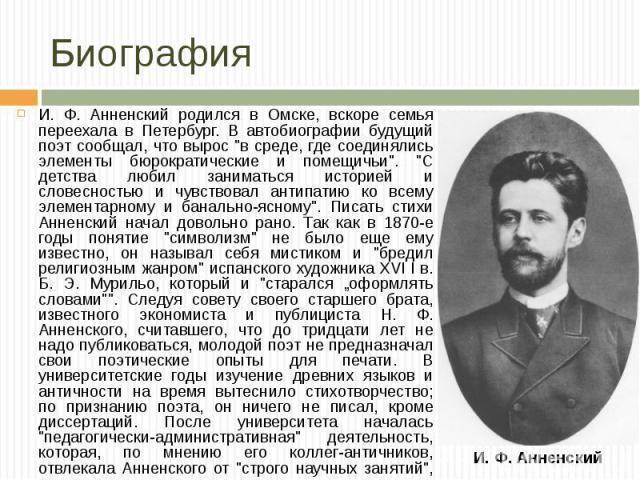 """И. Ф. Анненский родился в Омске, вскоре семья переехала в Петербург. В автобиографии будущий поэт сообщал, что вырос """"в среде, где соединялись элементы бюрократические и помещичьи"""". """"С детства любил заниматься историей и словесностью …"""