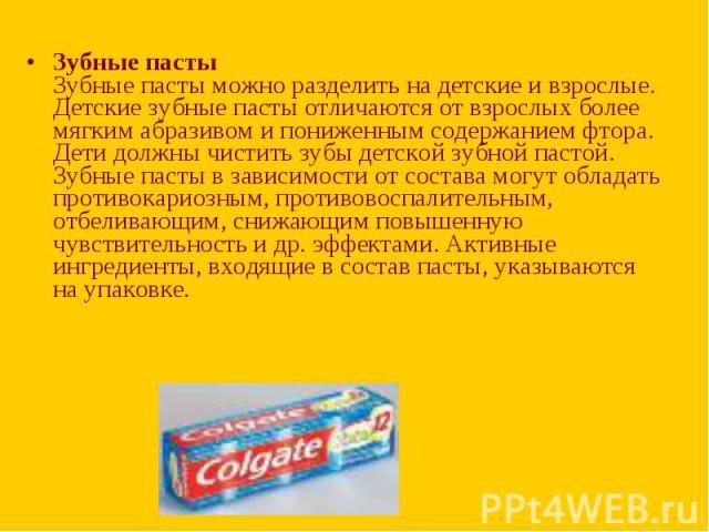 Зубные пасты Зубные пасты можно разделить на детские и взрослые. Детские зубные пасты отличаются от взрослых более мягким абразивом и пониженным содержанием фтора. Дети должны чистить зубы детской зубной пастой. Зубные пасты в зависимости от состава…