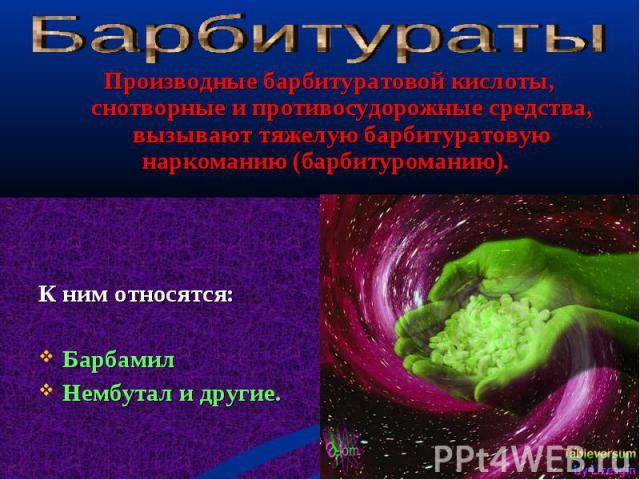 Производные барбитуратовой кислоты, снотворные и противосудорожные средства, вызывают тяжелую барбитуратовую наркоманию (барбитуроманию). Производные барбитуратовой кислоты, снотворные и противосудорожные средства, вызывают тяжелую барбитуратовую на…