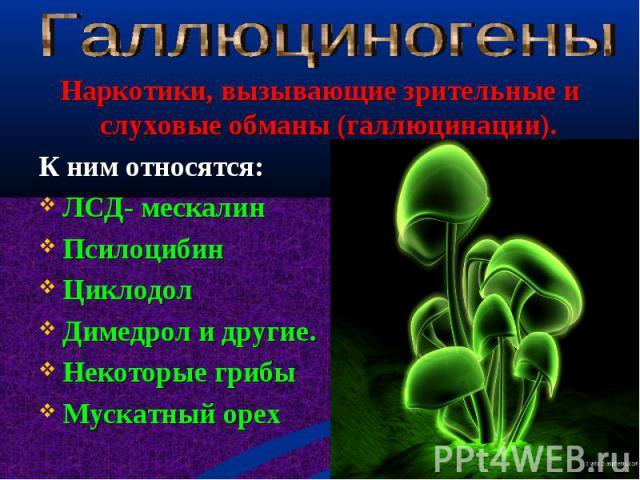 Наркотики, вызывающие зрительные и слуховые обманы (галлюцинации). Наркотики, вызывающие зрительные и слуховые обманы (галлюцинации). К ним относятся: ЛСД- мескалин Псилоцибин Циклодол Димедрол и другие. Некоторые грибы Мускатный орех