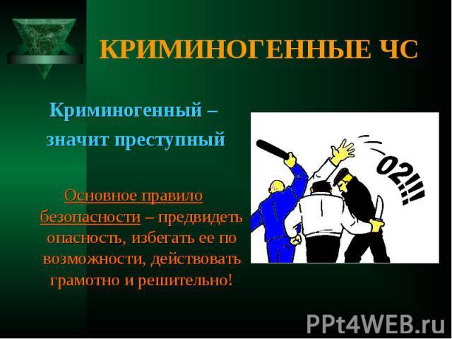 Криминогенный – Криминогенный – значит преступный Основное правило безопасности – предвидеть опасность, избегать ее по возможности, действовать грамотно и решительно!
