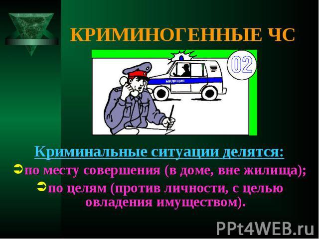 Криминальные ситуации делятся: Криминальные ситуации делятся: по месту совершения (в доме, вне жилища); по целям (против личности, с целью овладения имуществом).