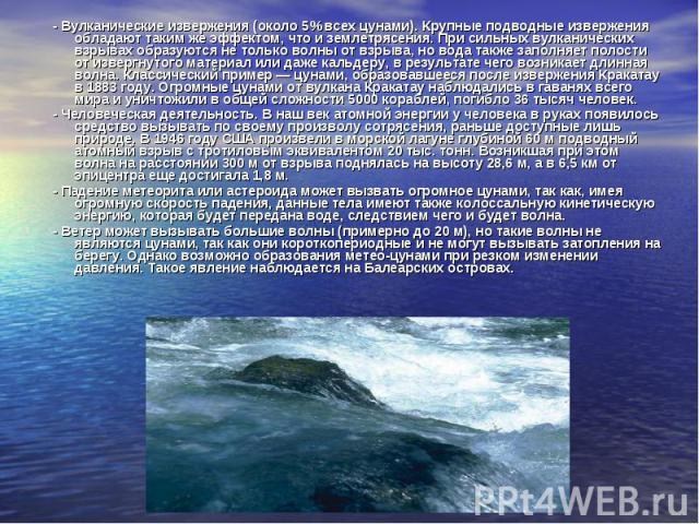 - Вулканические извержения (около 5% всех цунами). Крупные подводные извержения обладают таким же эффектом, что и землетрясения. При сильных вулканических взрывах образуются не только волны от взрыва, но вода также заполняет полости от извергн…