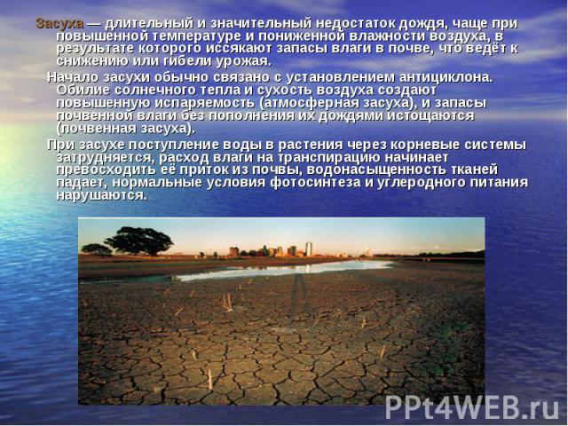 Засуха — длительный и значительный недостаток дождя, чаще при повышенной температуре и пониженной влажности воздуха, в результате которого иссякают запасы влаги в почве, что ведёт к снижению или гибели урожая. Засуха — длительный и значительный недо…