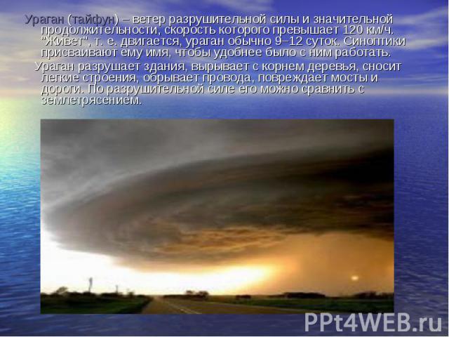 """Ураган (тайфун) – ветер разрушительной силы и значительной продолжительности, скорость которого превышает 120 км/ч. """"Живет"""", т. е. двигается, ураган обычно 9–12 суток. Синоптики присваивают ему имя, чтобы удобнее было с ним работать. Урага…"""