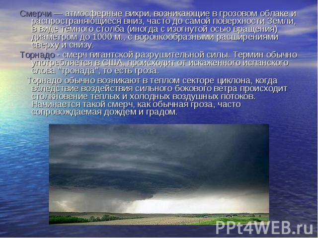Смерчи — атмосферные вихри, возникающие в грозовом облаке и распространяющиеся вниз, часто до самой поверхности Земли, в виде тёмного столба (иногда с изогнутой осью вращения) диаметром до 1000 м., с воронкообразными расширениями сверху и снизу. Сме…