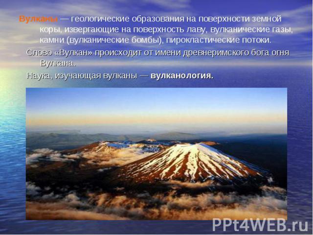 Вулканы — геологические образования на поверхности земной коры, извергающие на поверхность лаву, вулканические газы, камни (вулканические бомбы), пирокластические потоки. Вулканы — геологические образования на поверхности земной коры, извергающие на…
